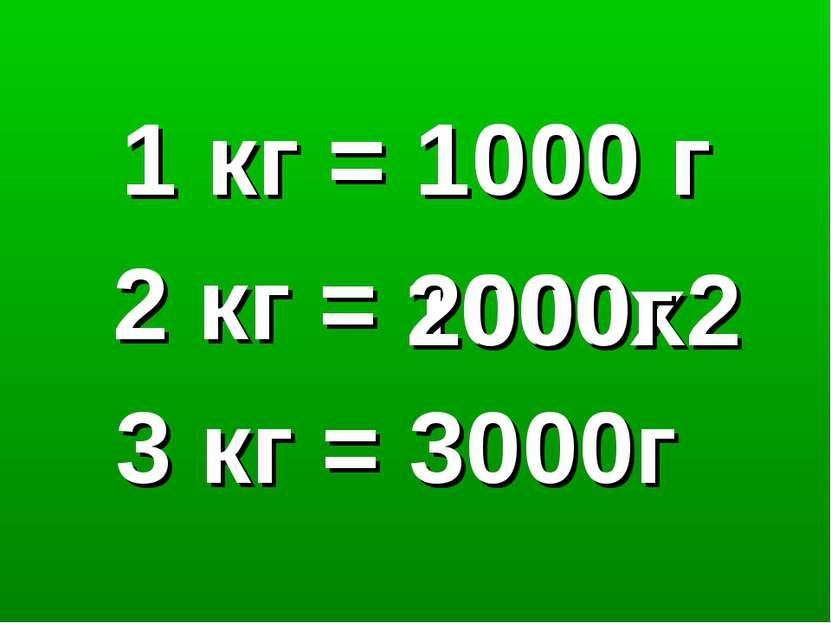 1 кг = 1000 г 2 кг = 1000х2 2000г 3 кг = 3000г