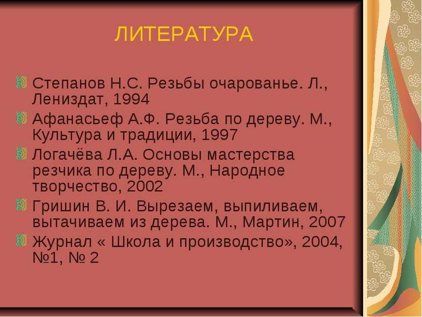 ЛИТЕРАТУРА Степанов Н.С. Резьбы очарованье. Л., Лениздат, 1994 Афанасьеф А.Ф....