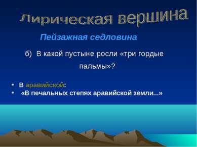 б) В какой пустыне росли «три гордые пальмы»? В аравийской: «В печальных степ...