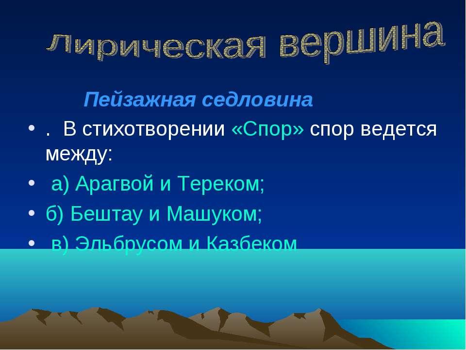 . В стихотворении «Спор» спор ведется между: а) Арагвой и Тереком; б) Бештау ...