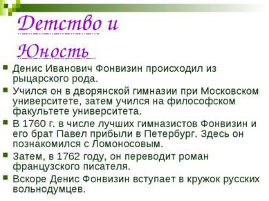 Детство и Юность Денис Иванович Фонвизин происходил из рыцарского рода. Училс...