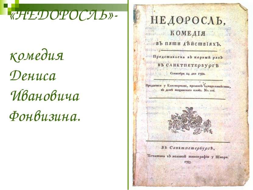 «НЕДОРОСЛЬ»- комедия Дениса Ивановича Фонвизина.