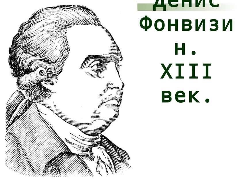 Денис Фонвизин. ХIII век.
