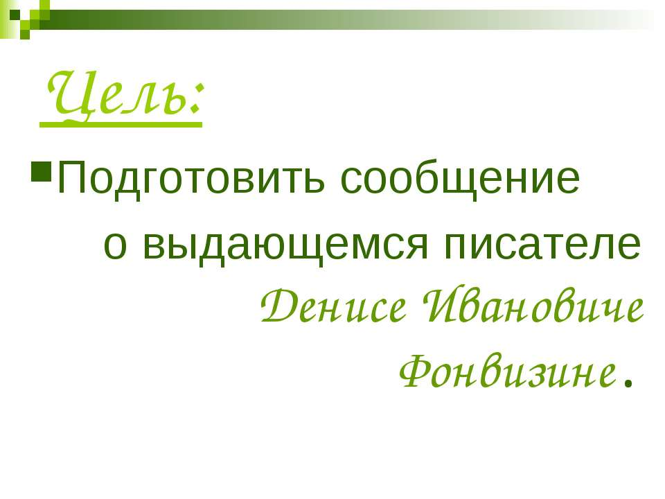 Цель: Подготовить сообщение о выдающемся писателе Денисе Ивановиче Фонвизине.
