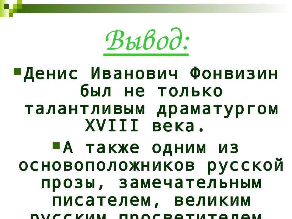 Вывод: Денис Иванович Фонвизин был не только талантливым драматургом XVIII ве...