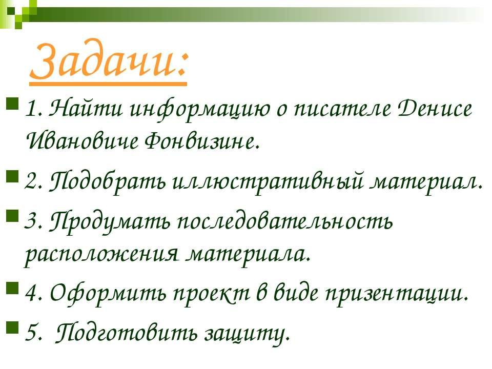 Задачи: 1. Найти информацию о писателе Денисе Ивановиче Фонвизине. 2. Подобра...