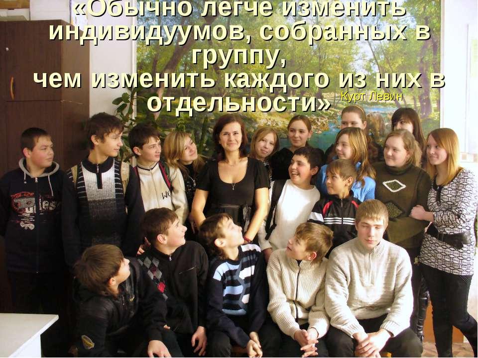 «Обычно легче изменить индивидуумов, собранных в группу, чем изменить каждого...
