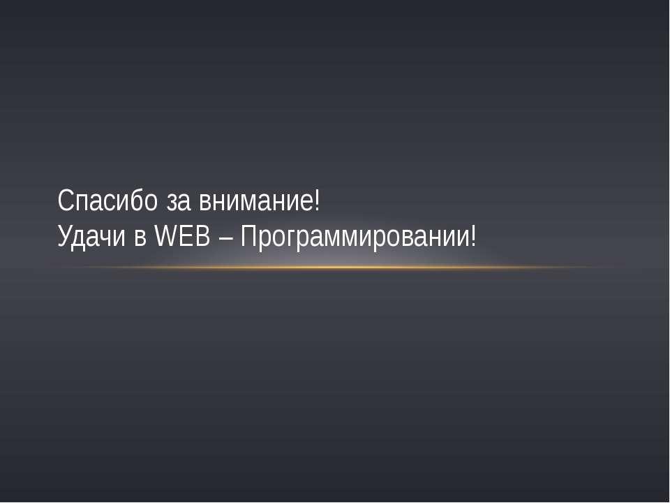 Спасибо за внимание! Удачи в WEB – Программировании!