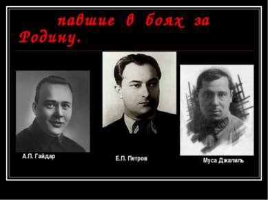 Советские писатели павшие в боях за Родину. А.П. Гайдар Е.П. Петров Муса Джалиль
