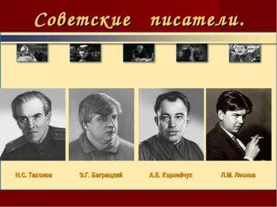 Советские писатели. Н.С. Тихонов Э.Г. Багрицкий А.Е. Корнейчук Л.М. Леонов