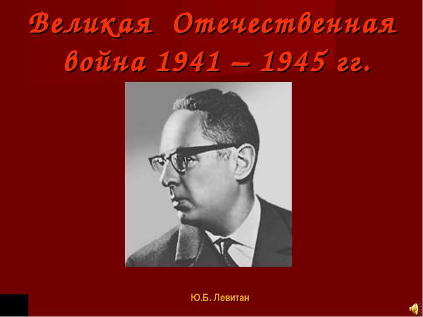 Великая Отечественная война 1941 – 1945 гг. Ю.Б. Левитан