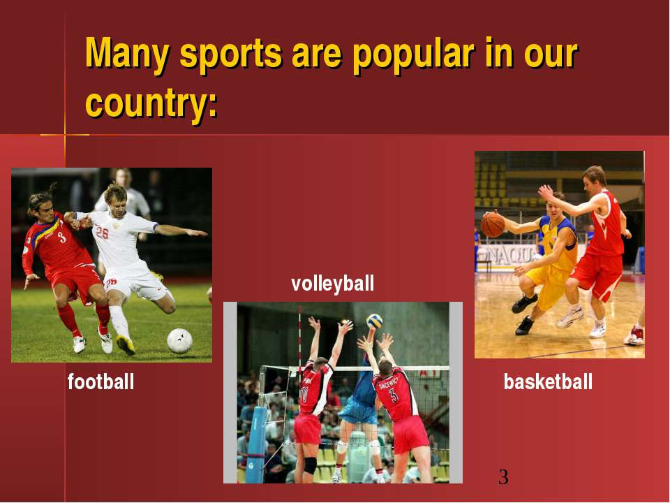 Many sports are popular in our country: football basketball volleyball