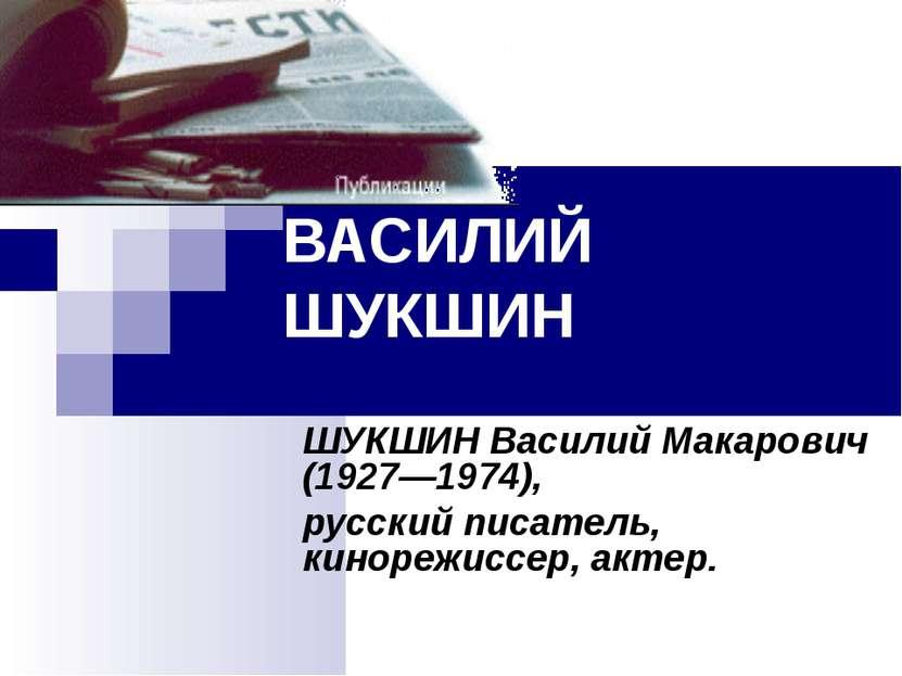 ВАСИЛИЙ ШУКШИН ШУКШИН Василий Макарович (1927—1974), русский писатель, киноре...