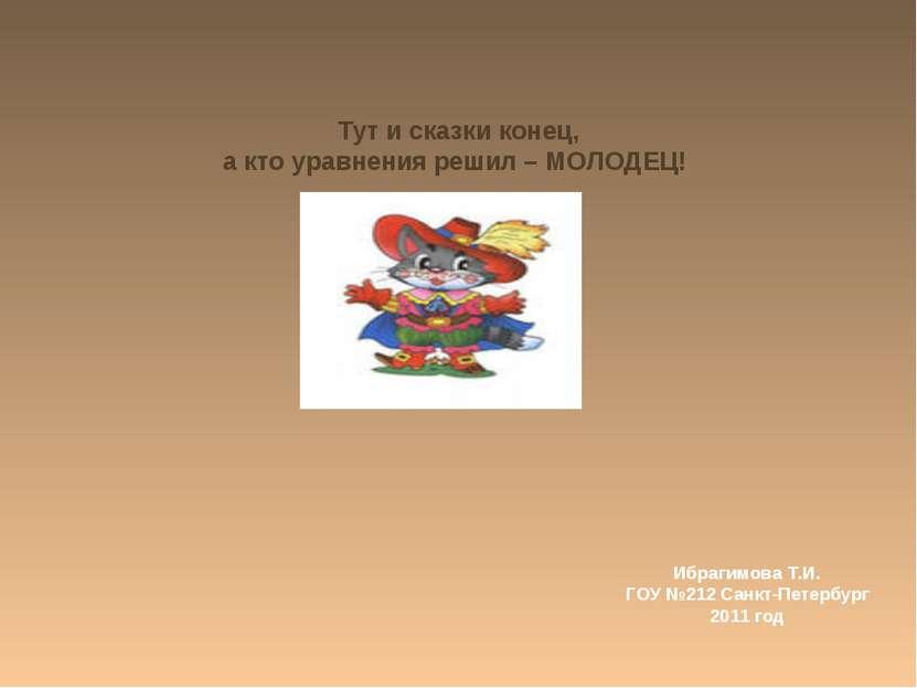 Тут и сказки конец, а кто уравнения решил – МОЛОДЕЦ! Ибрагимова Т.И. ГОУ №212...