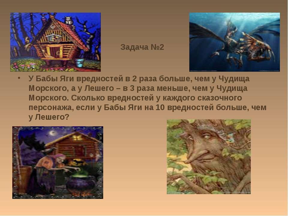 Задача №2 У Бабы Яги вредностей в 2 раза больше, чем у Чудища Морского, а у Л...