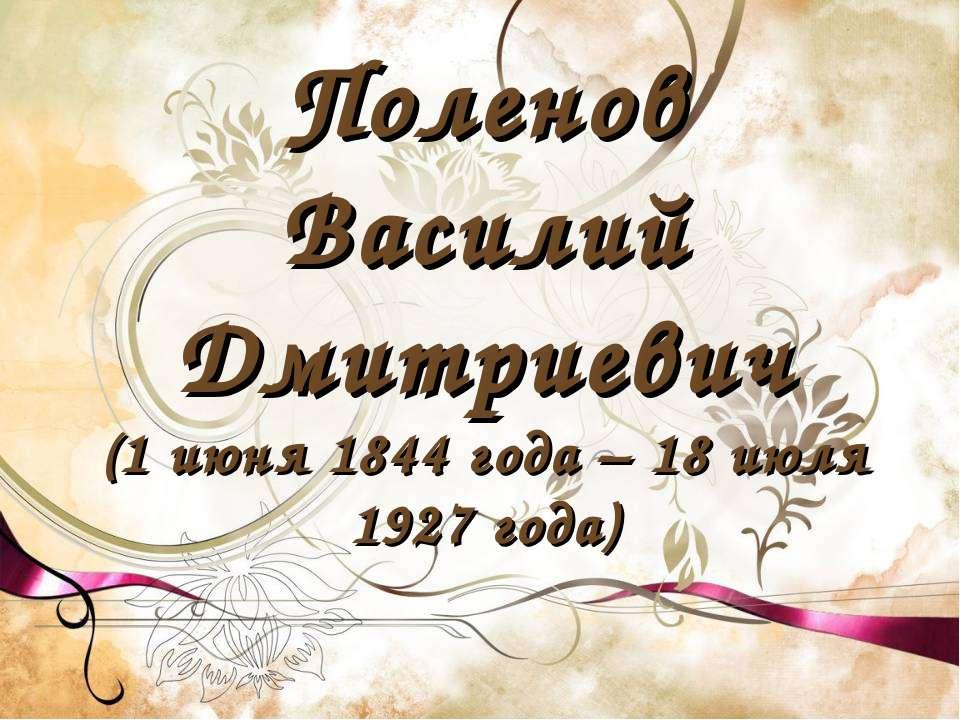 Поленов Василий Дмитриевич (1 июня 1844 года – 18 июля 1927 года)