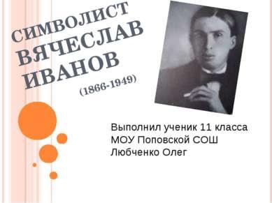 СИМВОЛИСТ ВЯЧЕСЛАВ ИВАНОВ (1866-1949) Выполнил ученик 11 класса МОУ Поповской...