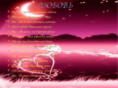 ЛЮБОВЬ Мы - два грозой зажженные ствола, Два пламени полуночного бора; Мы – д...
