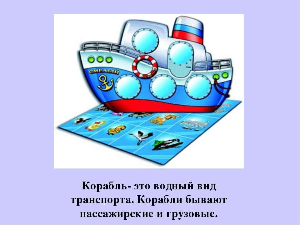 Корабль- это водный вид транспорта. Корабли бывают пассажирские и грузовые.