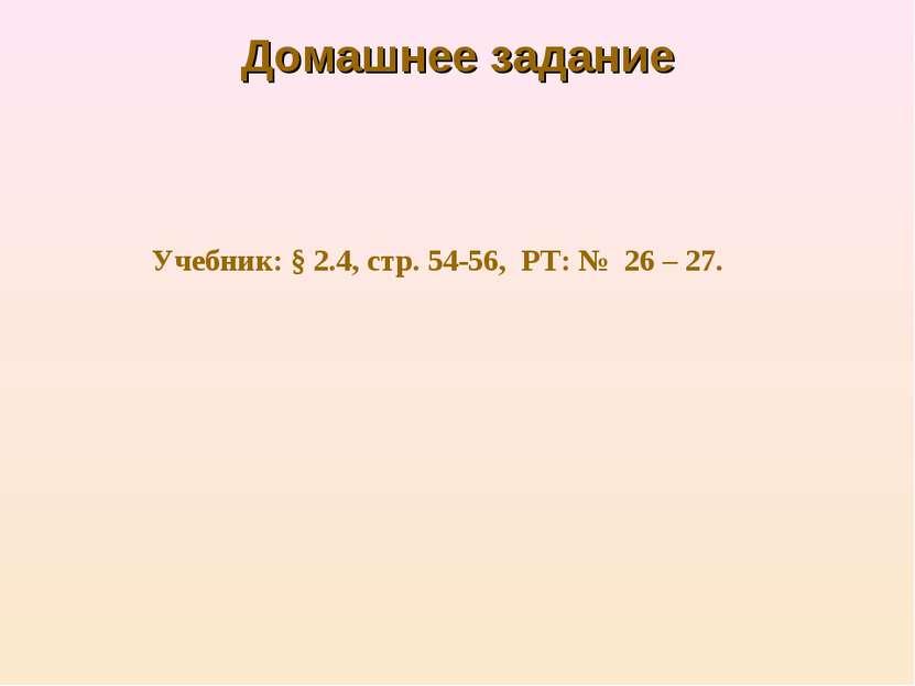 Домашнее задание Учебник: § 2.4, стр. 54-56, РТ: № 26 – 27.
