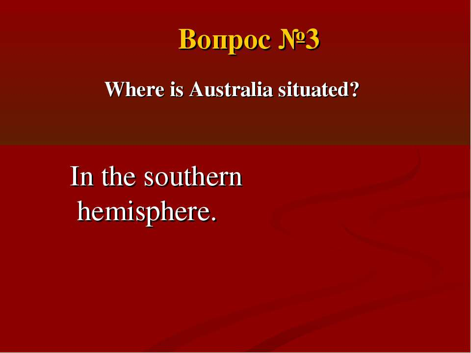 Where is Australia situated? In the southern hemisphere. Вопрос №3