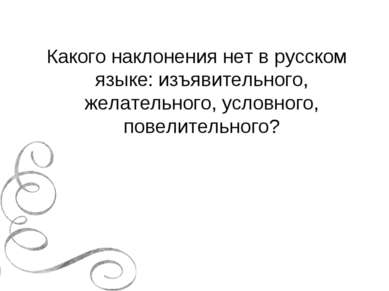 Какого наклонения нет в русском языке: изъявительного, желательного, условног...