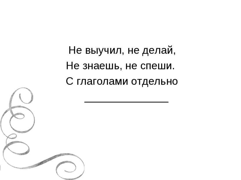 Не выучил, не делай, Не знаешь, не спеши. С глаголами отдельно _______________