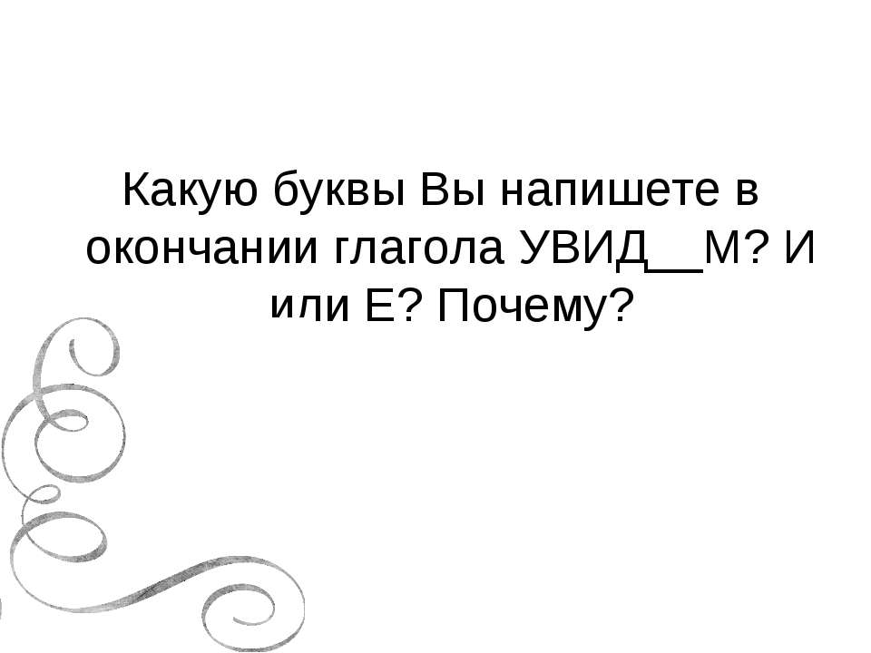 Какую буквы Вы напишете в окончании глагола УВИД__М? И или Е? Почему?