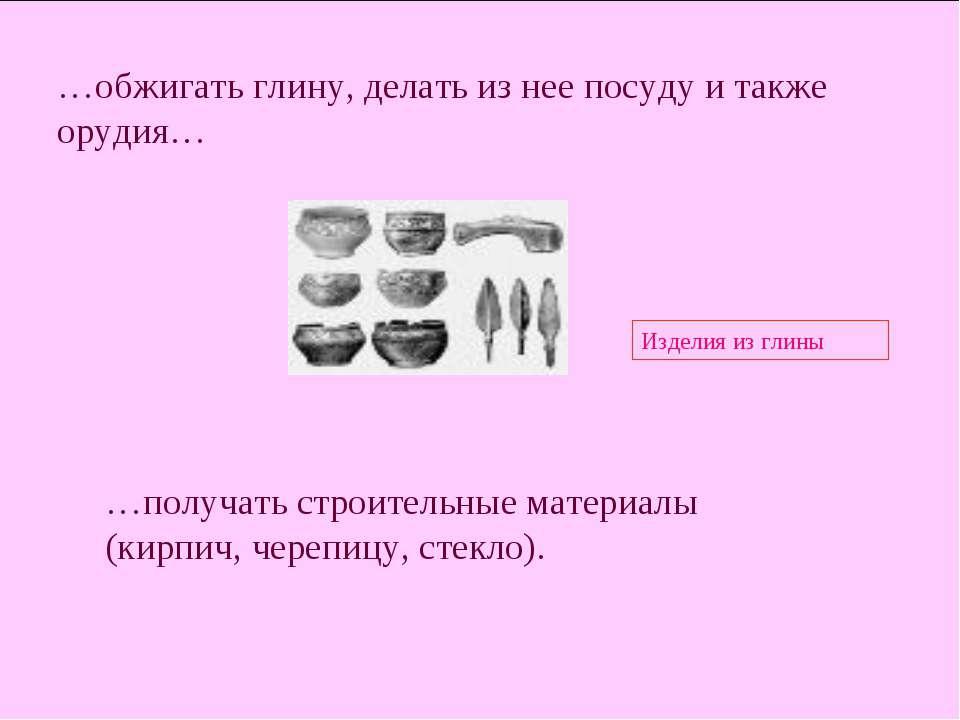 …обжигать глину, делать из нее посуду и также орудия… Изделия из глины …получ...