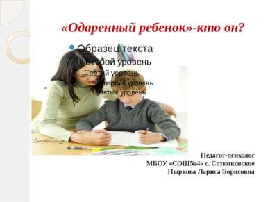 «Одаренный ребенок»-кто он? Педагог-психолог МБОУ «СОШ№4» с. Сотниковское Ныр...