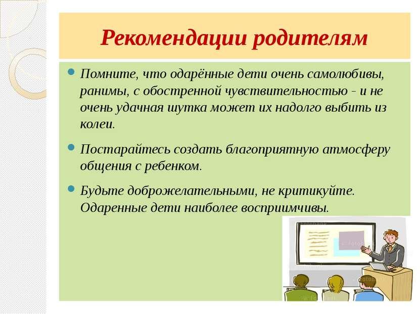 Рекомендации родителям Помните, что одарённые дети очень самолюбивы, ранимы, ...