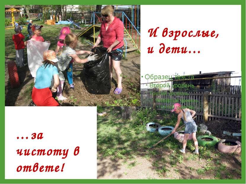 И взрослые, и дети… …за чистоту в ответе!
