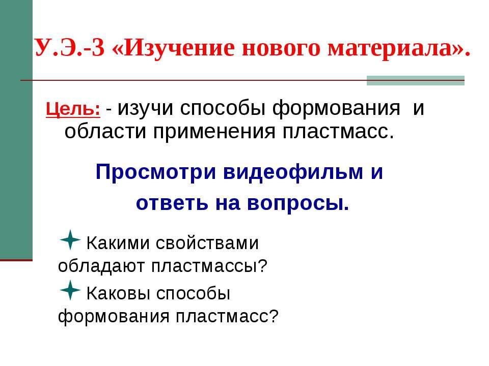 У.Э.-3 «Изучение нового материала». Цель: - изучи способы формования и област...