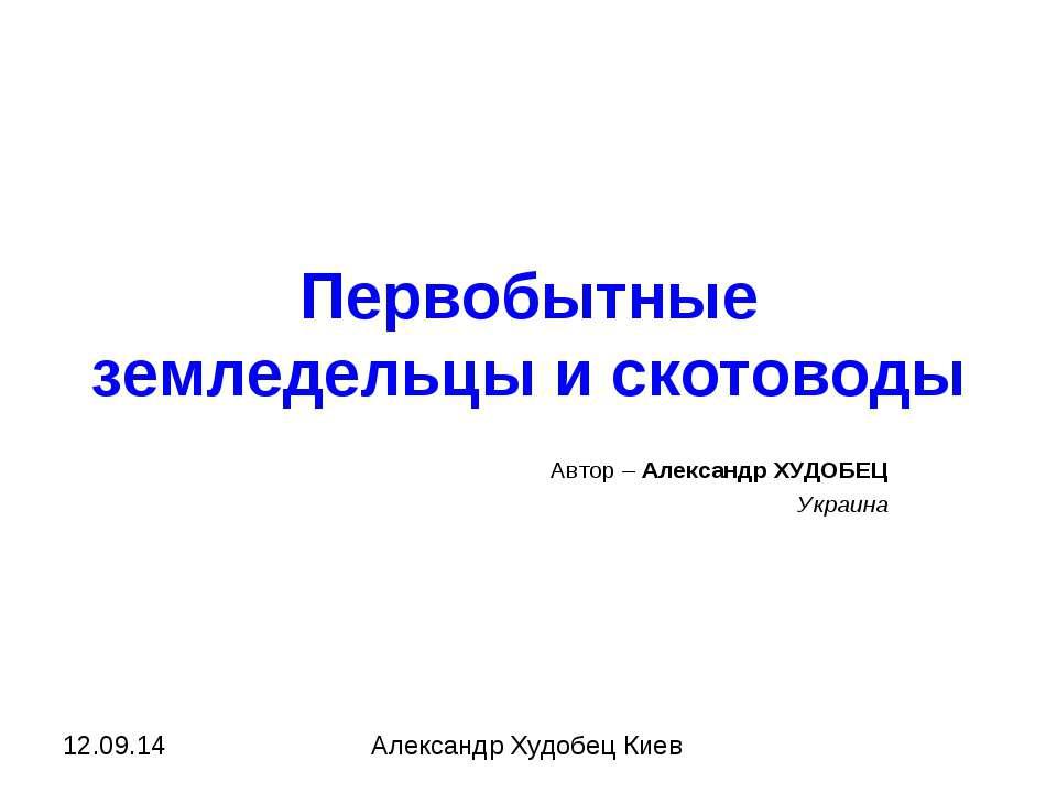 Первобытные земледельцы и скотоводы Автор – Александр ХУДОБЕЦ Украина Алексан...