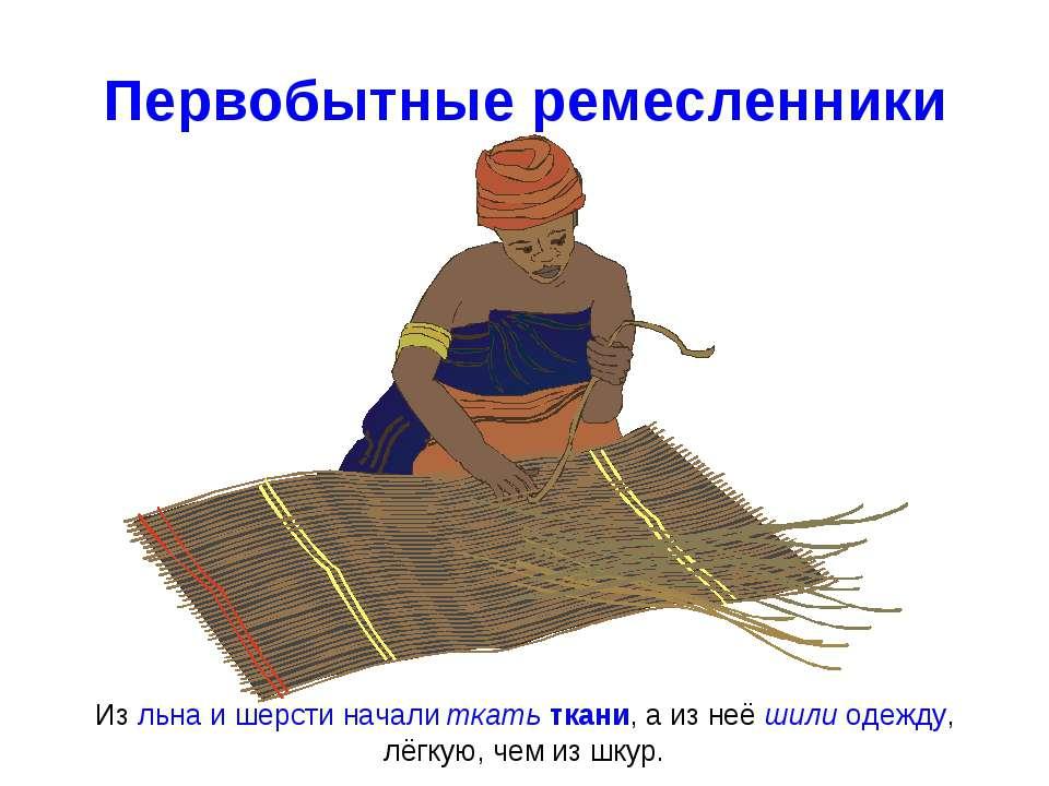 Первобытные ремесленники Из льна и шерсти начали ткать ткани, а из неё шили о...