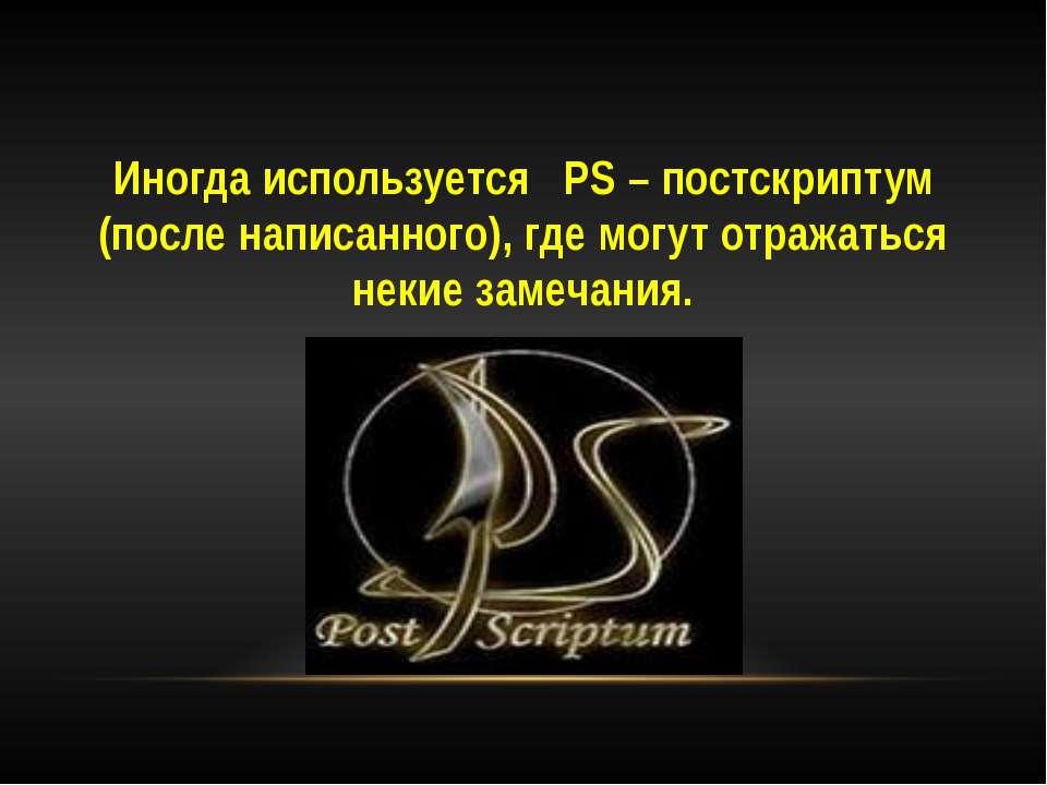 Иногда используется PS – постскриптум (после написанного), где могут отража...