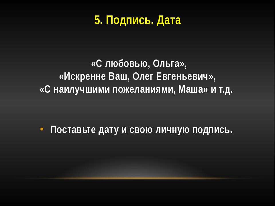 5. Подпись. Дата «С любовью, Ольга», «Искренне Ваш, Олег Евгеньевич», «С наил...