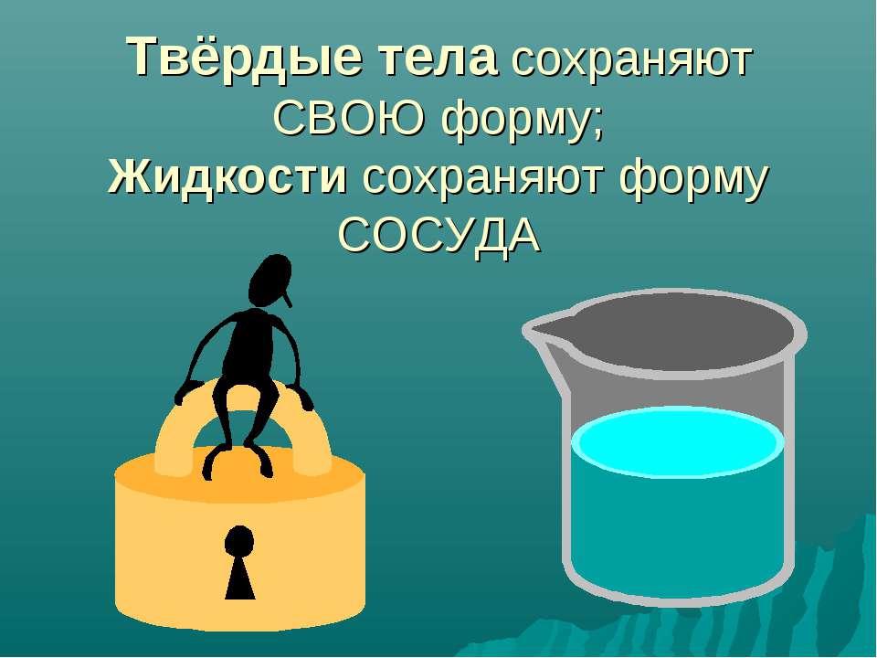 Твёрдые тела сохраняют СВОЮ форму; Жидкости сохраняют форму СОСУДА