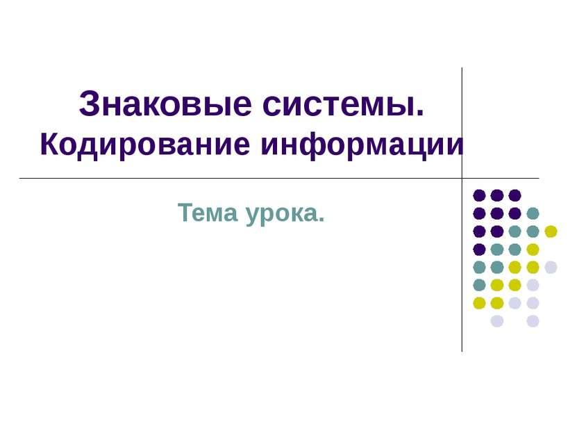 Знаковые системы. Кодирование информации Тема урока.