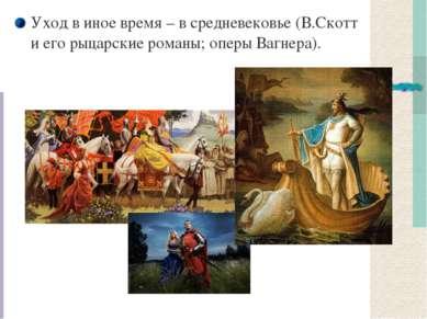 Уход в иное время – в средневековье (В.Скотт и его рыцарские романы; оперы Ва...