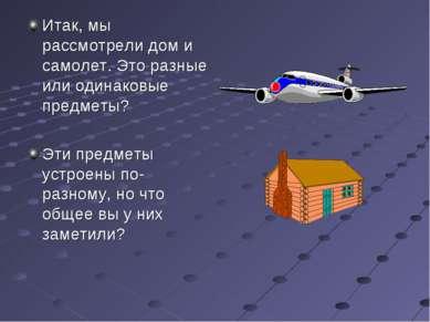 Итак, мы рассмотрели дом и самолет. Это разные или одинаковые предметы? Эти п...