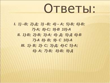 Ответы: I. 1) –В; 2)-Д; 3) –В; 4) – А; 5)-В; 6)-В; 7)-А; 8)-С; 9)-В 10)-А II....