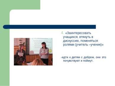 4. «Заинтересовать учащихся, втянуть в дискуссию, поменяться ролями (учитель ...