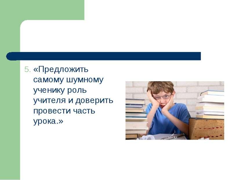 5. «Предложить самому шумному ученику роль учителя и доверить провести часть ...