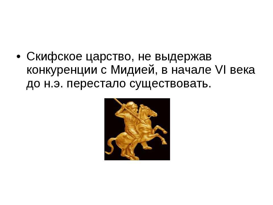 Скифское царство, не выдержав конкуренции с Мидией, в начале VI века до н.э. ...