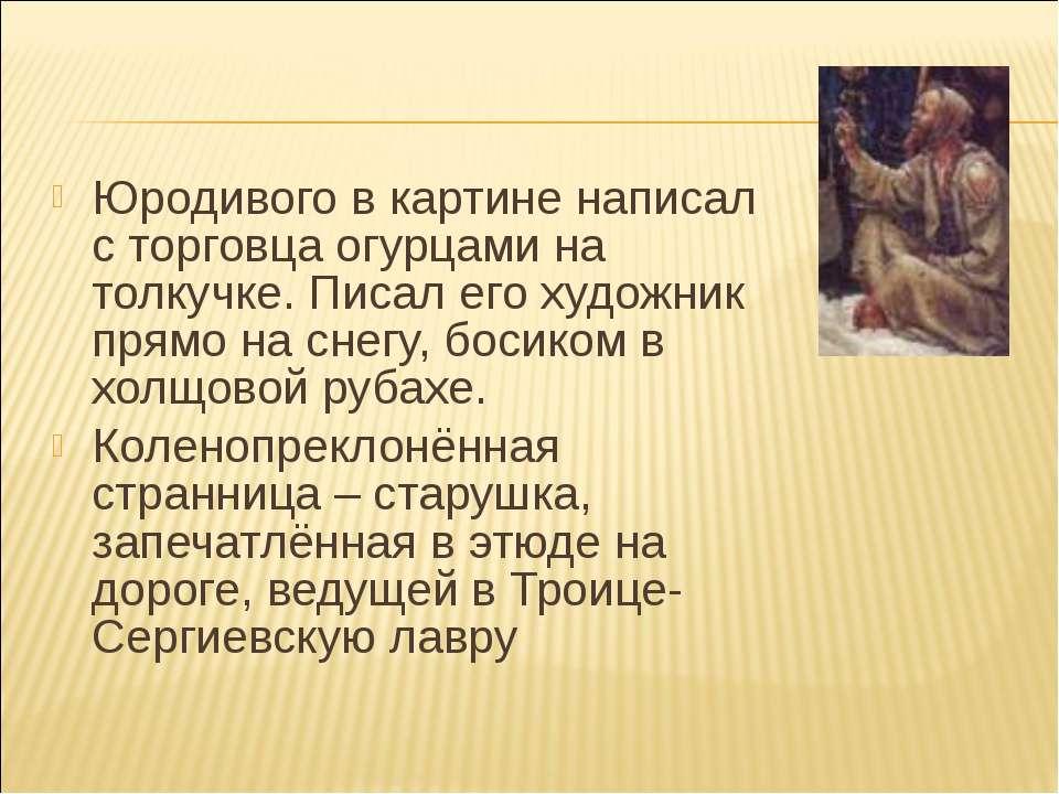 Юродивого в картине написал с торговца огурцами на толкучке. Писал его художн...