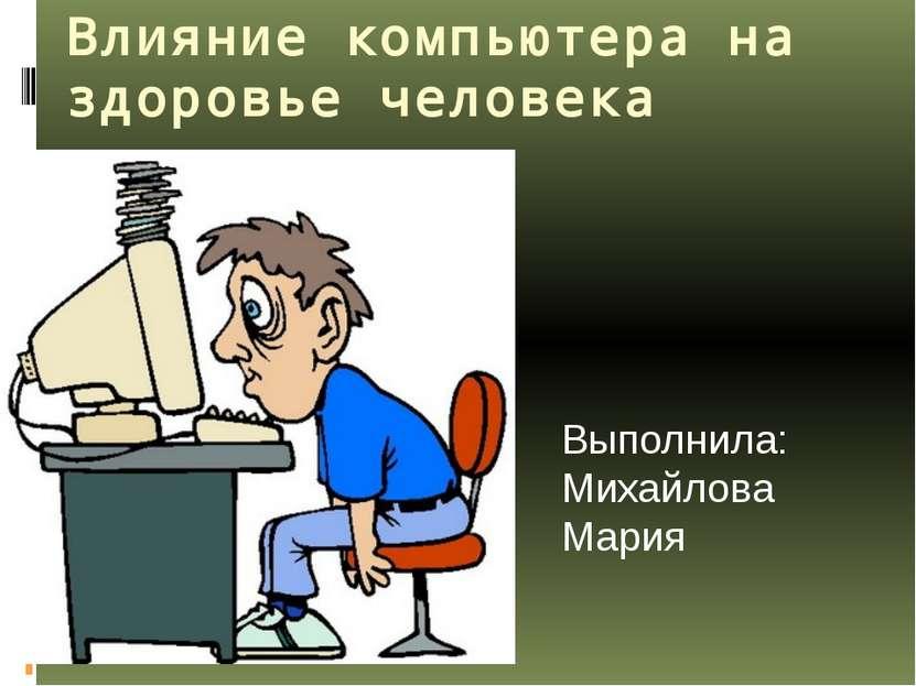 Влияние компьютера на здоровье человека Выполнила: Михайлова Мария