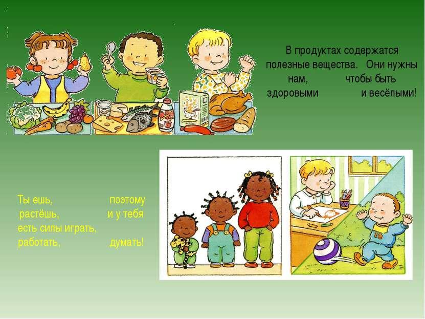 В продуктах содержатся полезные вещества. Они нужны нам, чтобы быть здоровыми...