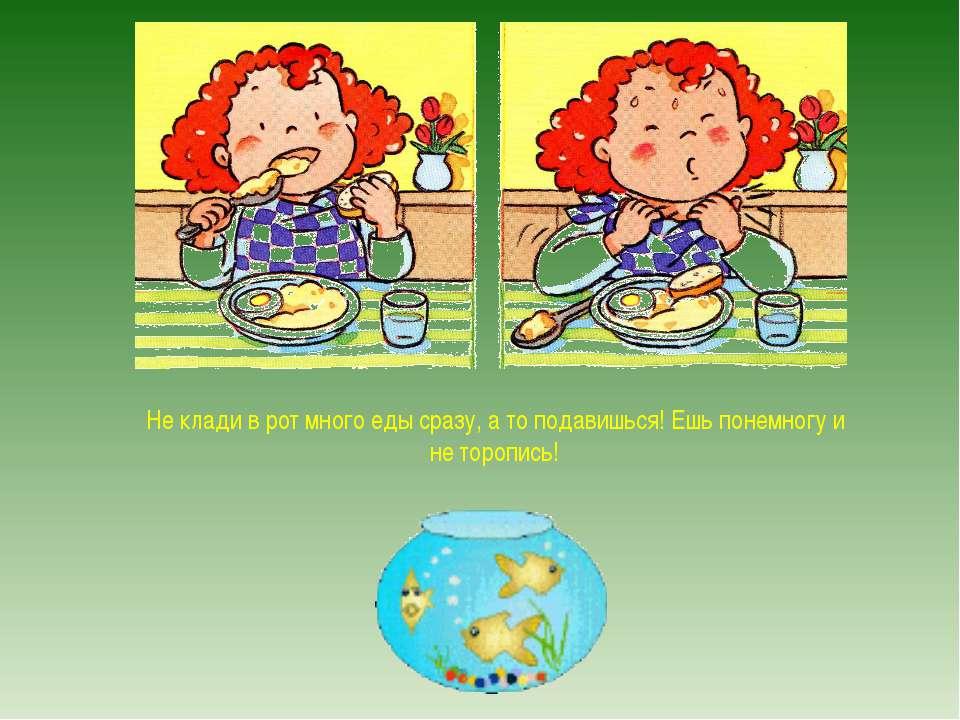 Не клади в рот много еды сразу, а то подавишься! Ешь понемногу и не торопись!