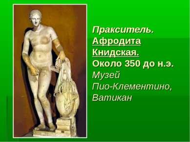 Пракситель. Афродита Книдская. Около 350 до н.э. Музей Пио-Клементино, Ватикан